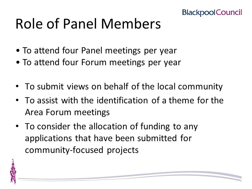 Role of Panel Members To submit views on behalf of the local community To assist with the identification of a theme for the Area Forum meetings To consider the allocation of funding to any applications that have been submitted for community-focused projects To attend four Panel meetings per year To attend four Forum meetings per year