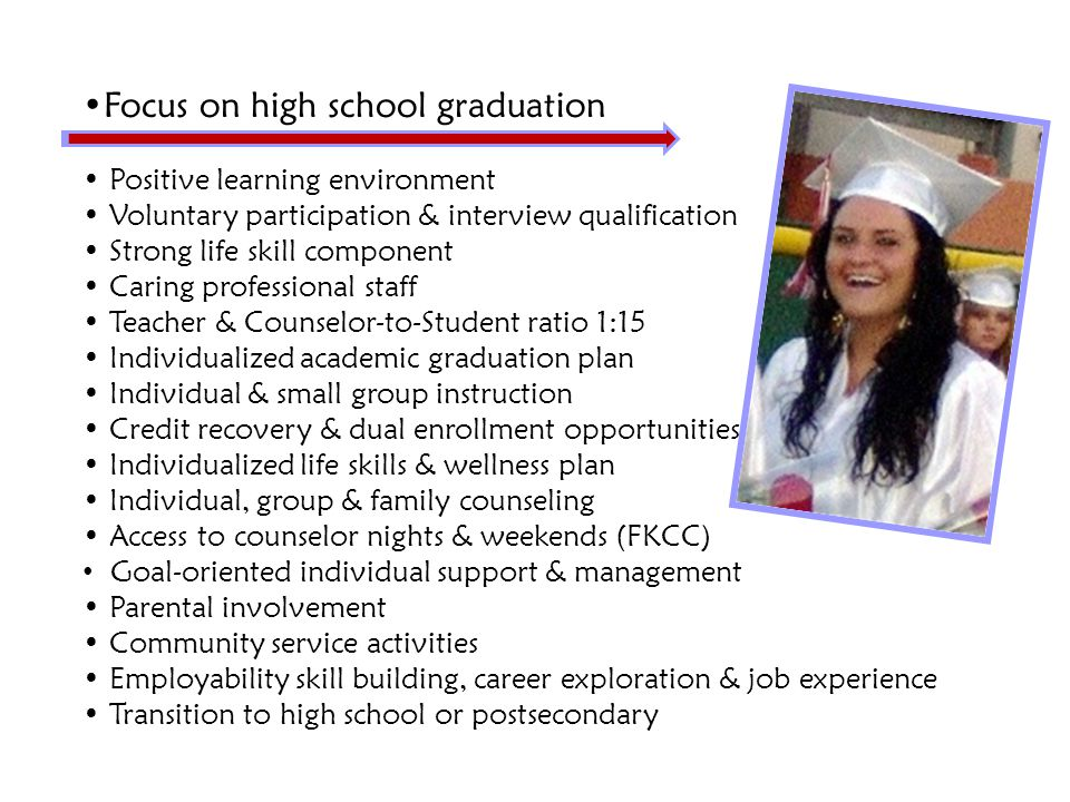 Focus on high school graduation Positive learning environment Voluntary participation & interview qualification Strong life skill component Caring professional staff Teacher & Counselor-to-Student ratio 1:15 Individualized academic graduation plan Individual & small group instruction Credit recovery & dual enrollment opportunities Individualized life skills & wellness plan Individual, group & family counseling Access to counselor nights & weekends (FKCC) Goal-oriented individual support & management Parental involvement Community service activities Employability skill building, career exploration & job experience Transition to high school or postsecondary
