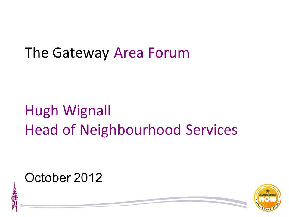 The Gateway Area Forum Hugh Wignall Head of Neighbourhood Services October 2012