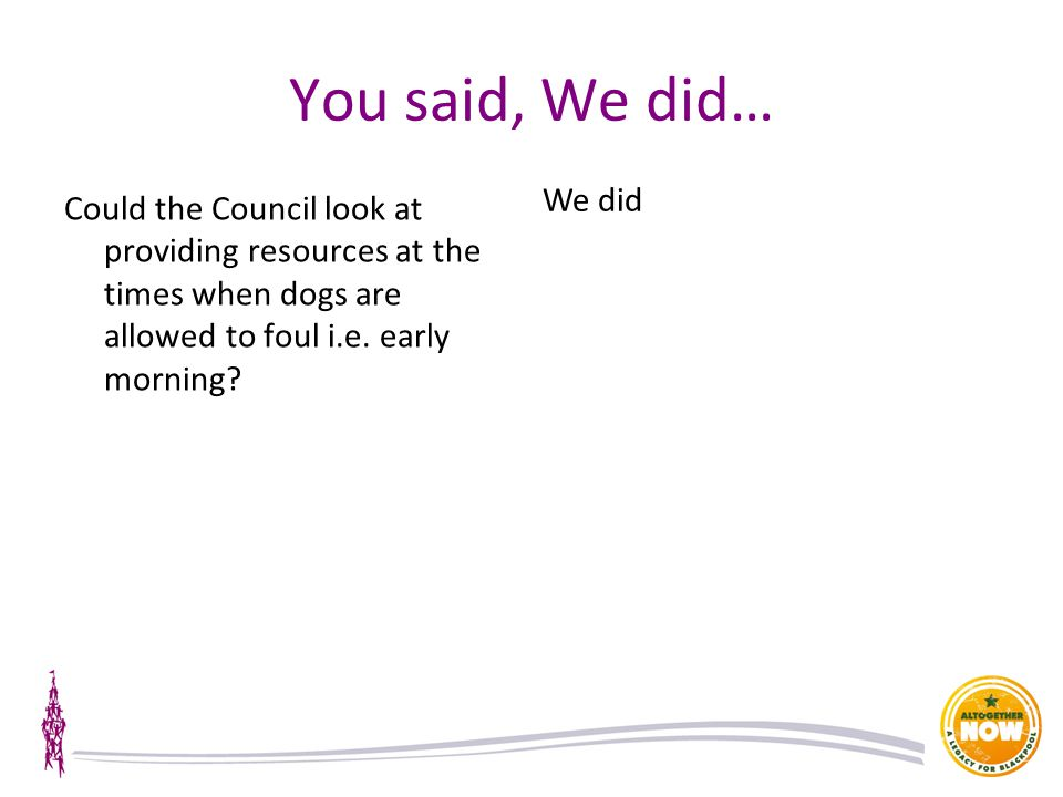 You said, We did… Could the Council look at providing resources at the times when dogs are allowed to foul i.e.