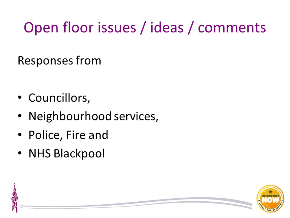 Open floor issues / ideas / comments Responses from Councillors, Neighbourhood services, Police, Fire and NHS Blackpool