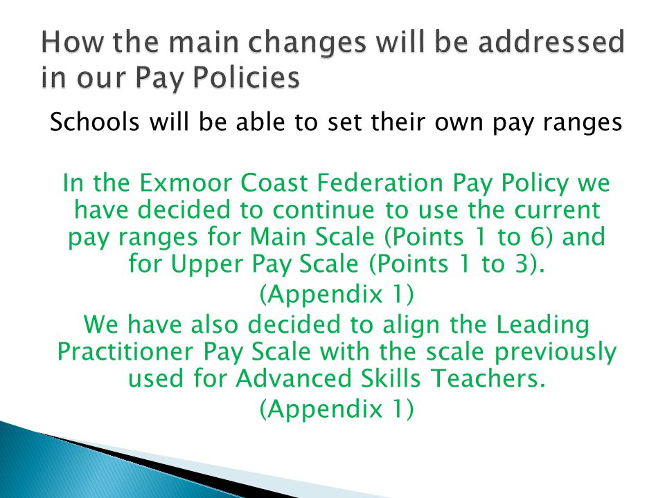 Schools will be able to set their own pay ranges In the Exmoor Coast Federation Pay Policy we have decided to continue to use the current pay ranges for Main Scale (Points 1 to 6) and for Upper Pay Scale (Points 1 to 3).