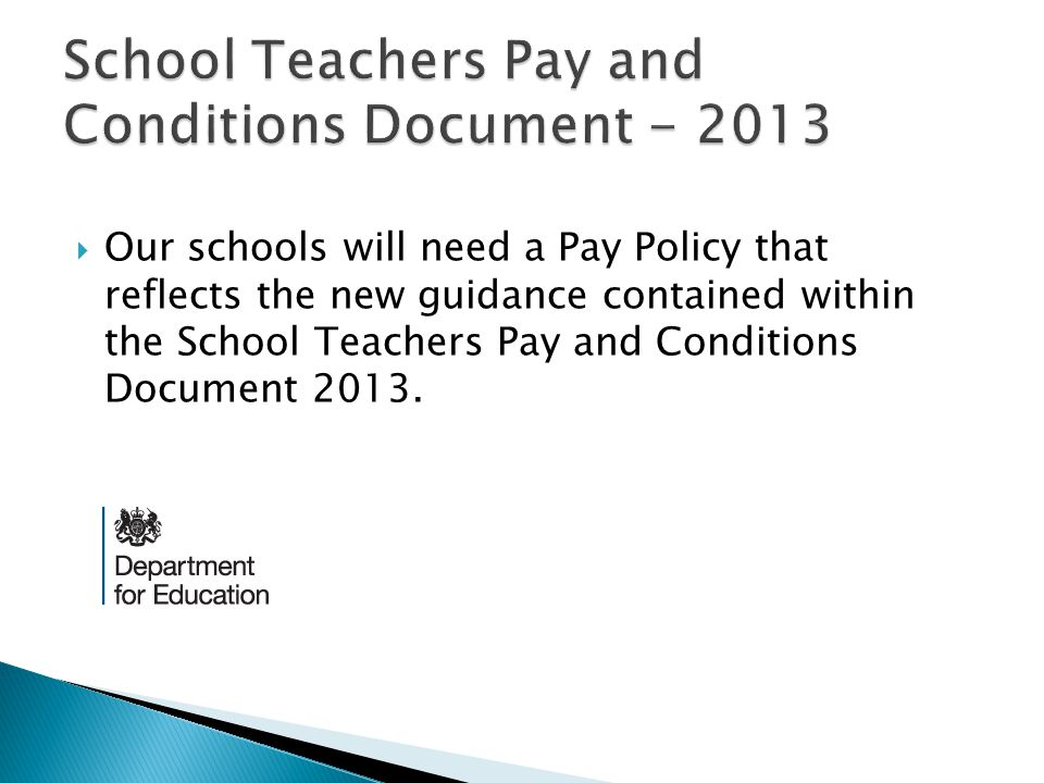  Our schools will need a Pay Policy that reflects the new guidance contained within the School Teachers Pay and Conditions Document 2013.