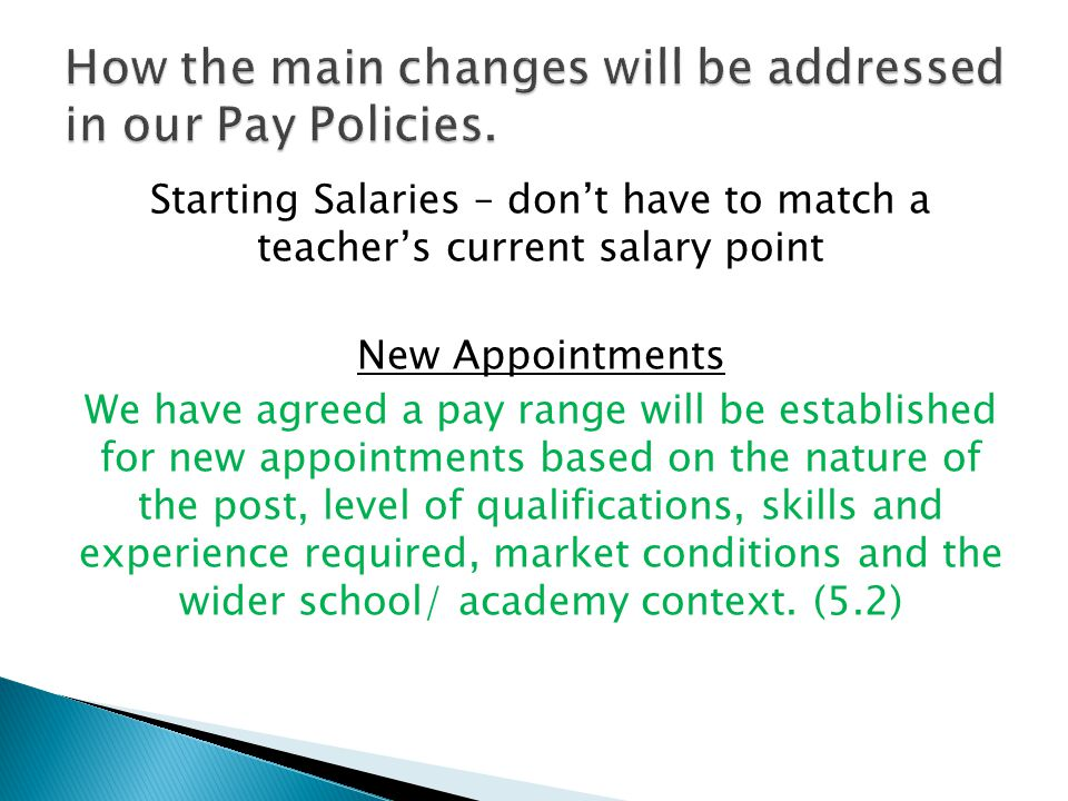 Starting Salaries – don't have to match a teacher's current salary point New Appointments We have agreed a pay range will be established for new appointments based on the nature of the post, level of qualifications, skills and experience required, market conditions and the wider school/ academy context.