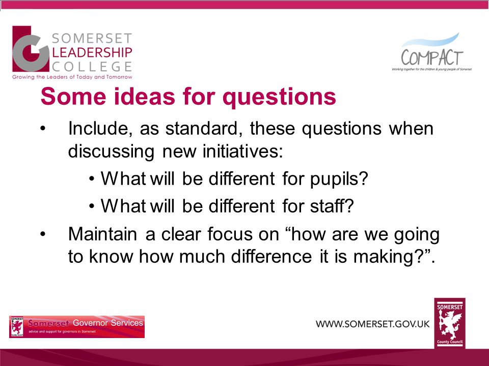 Some ideas for questions Include, as standard, these questions when discussing new initiatives: What will be different for pupils.