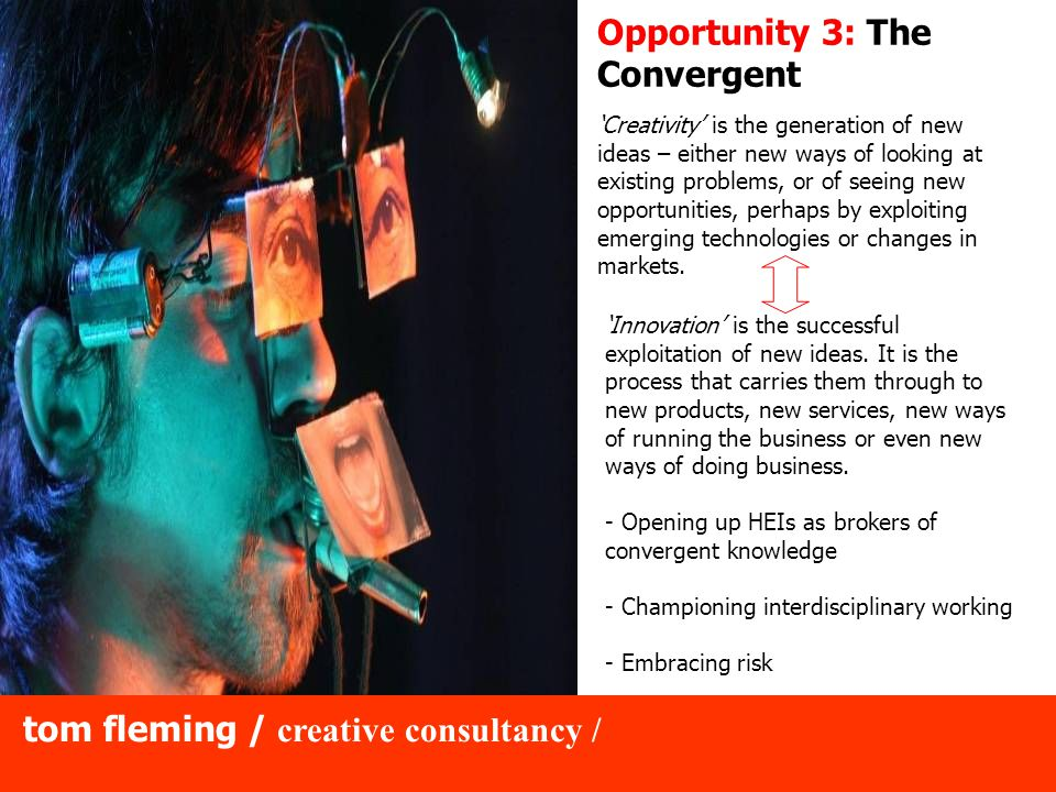 tom fleming / creative consultancy / Opportunity 3: The Convergent 'Creativity' is the generation of new ideas – either new ways of looking at existing problems, or of seeing new opportunities, perhaps by exploiting emerging technologies or changes in markets.