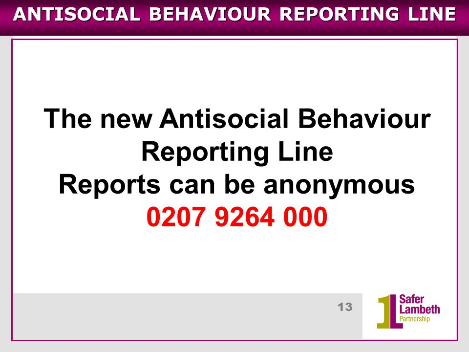 13 ANTISOCIAL BEHAVIOUR REPORTING LINE The new Antisocial Behaviour Reporting Line Reports can be anonymous 0207 9264 000