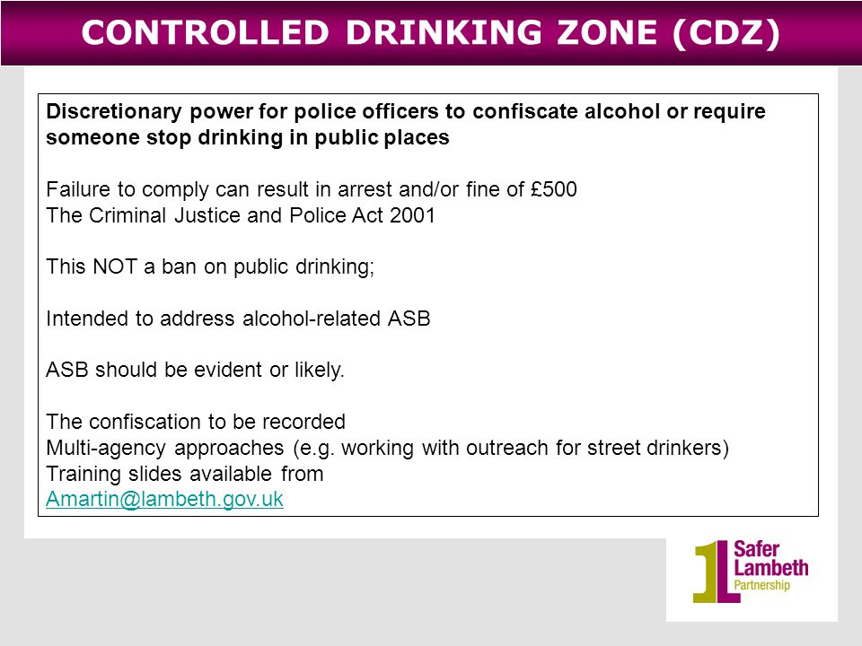 CONTROLLED DRINKING ZONE (CDZ) Discretionary power for police officers to confiscate alcohol or require someone stop drinking in public places Failure to comply can result in arrest and/or fine of £500 The Criminal Justice and Police Act 2001 This NOT a ban on public drinking; Intended to address alcohol-related ASB ASB should be evident or likely.
