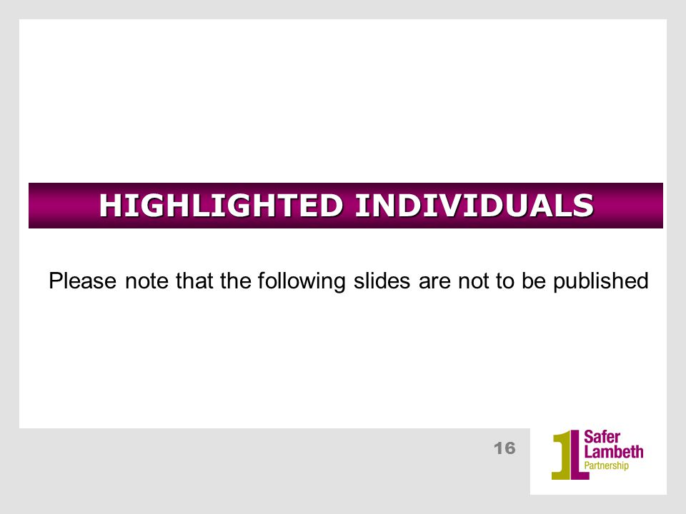 16 HIGHLIGHTED INDIVIDUALS Please note that the following slides are not to be published