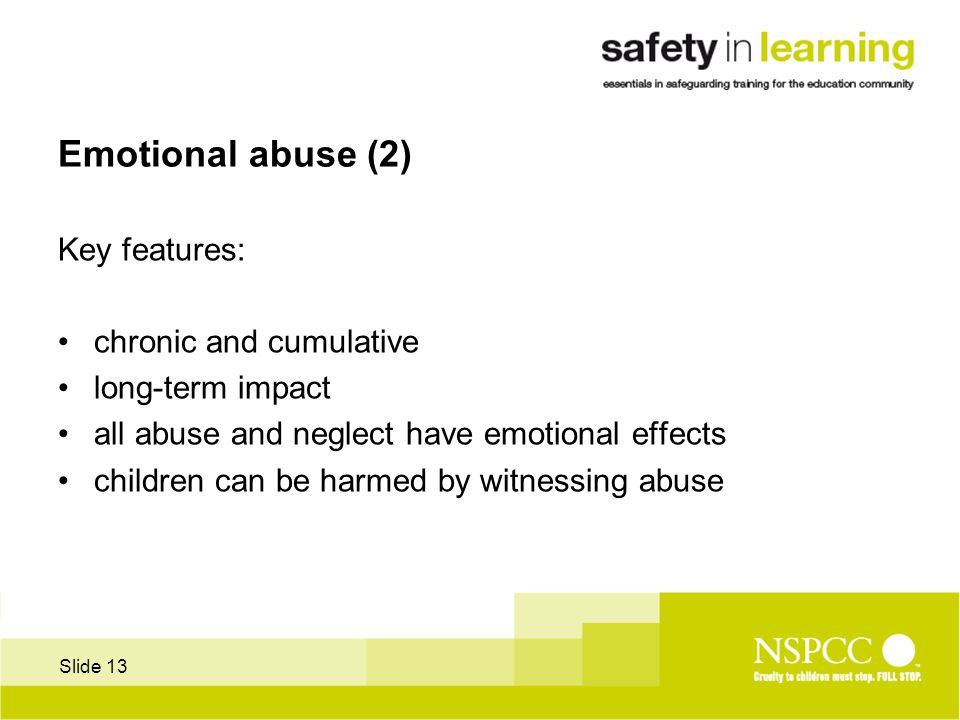 Slide 13 Emotional abuse (2) Key features: chronic and cumulative long-term impact all abuse and neglect have emotional effects children can be harmed by witnessing abuse