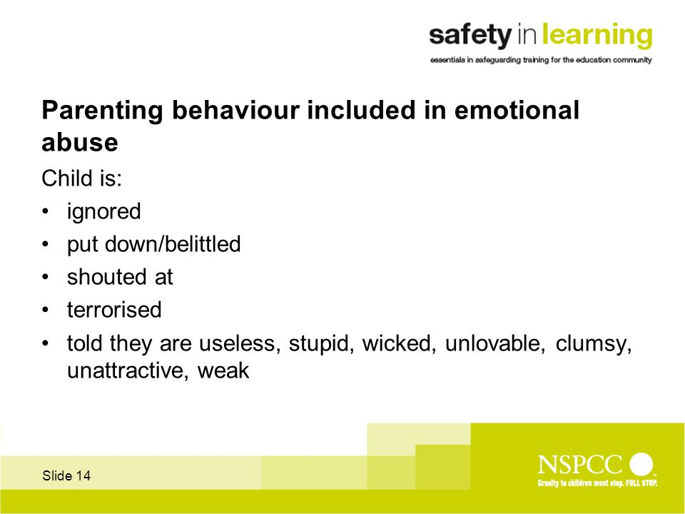 Slide 14 Parenting behaviour included in emotional abuse Child is: ignored put down/belittled shouted at terrorised told they are useless, stupid, wicked, unlovable, clumsy, unattractive, weak