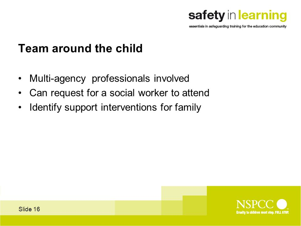 Slide 16 Team around the child Multi-agency professionals involved Can request for a social worker to attend Identify support interventions for family