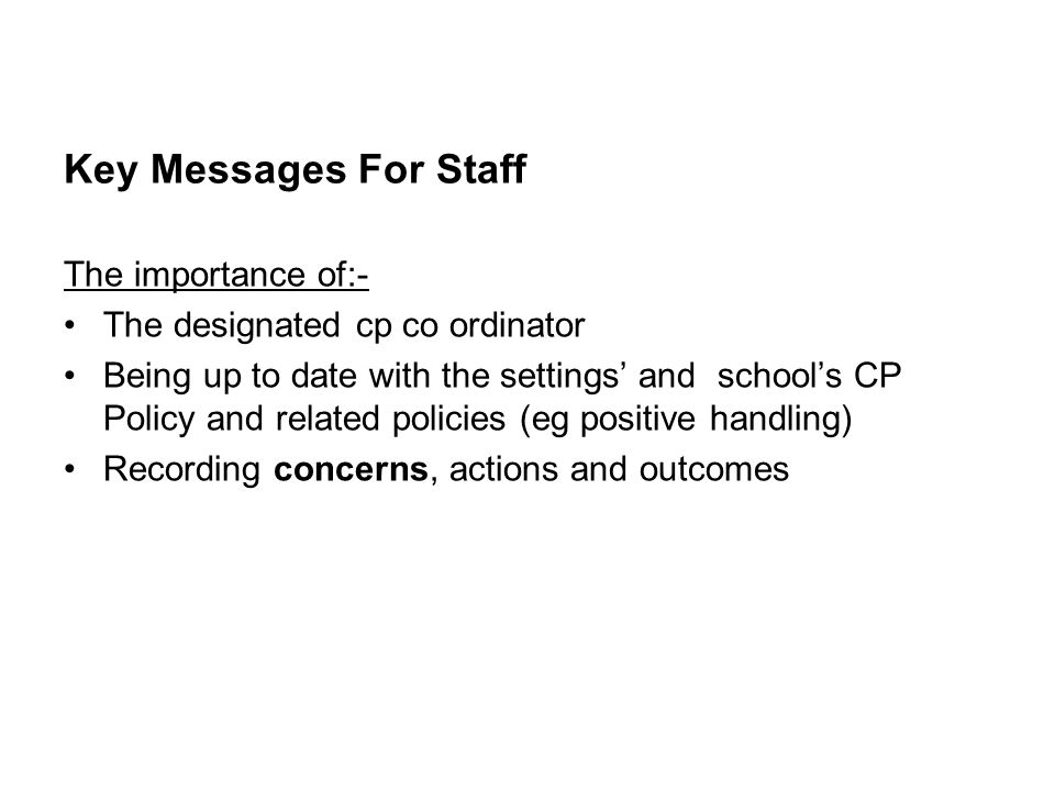 Key Messages For Staff The importance of:- The designated cp co ordinator Being up to date with the settings' and school's CP Policy and related policies (eg positive handling) Recording concerns, actions and outcomes