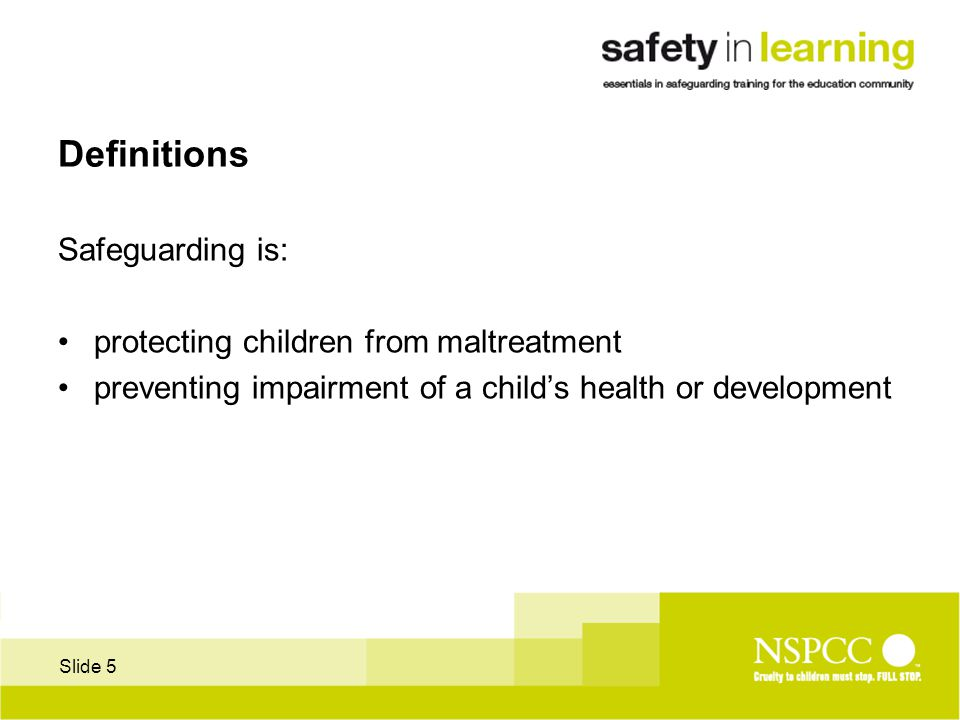 Slide 5 Definitions Safeguarding is: protecting children from maltreatment preventing impairment of a child's health or development