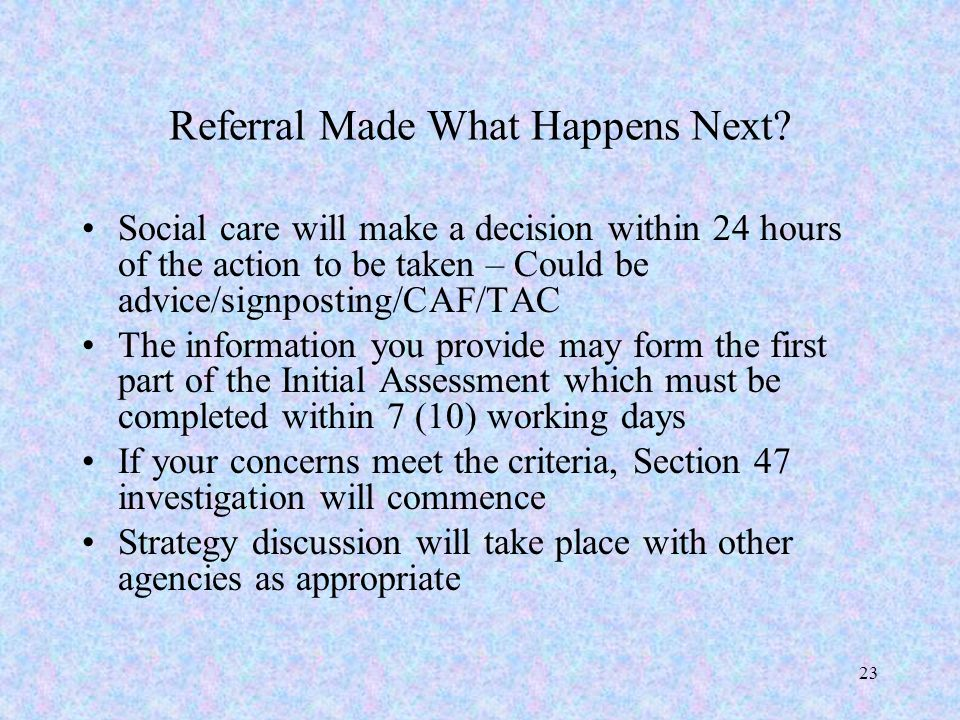 23 Referral Made What Happens Next? Social care will make a decision within 24 hours of the action to be taken – Could be advice/signposting/CAF/TAC T