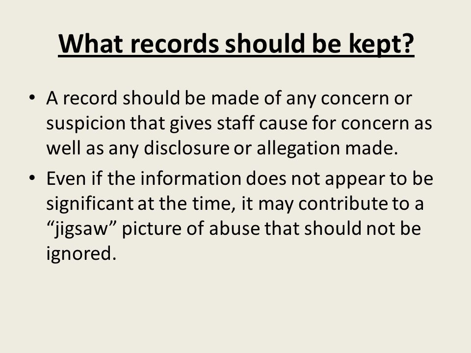 What records should be kept? A record should be made of any concern or suspicion that gives staff cause for concern as well as any disclosure or alleg