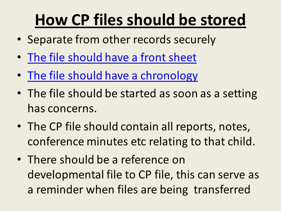How CP files should be stored Separate from other records securely The file should have a front sheet The file should have a chronology The file shoul