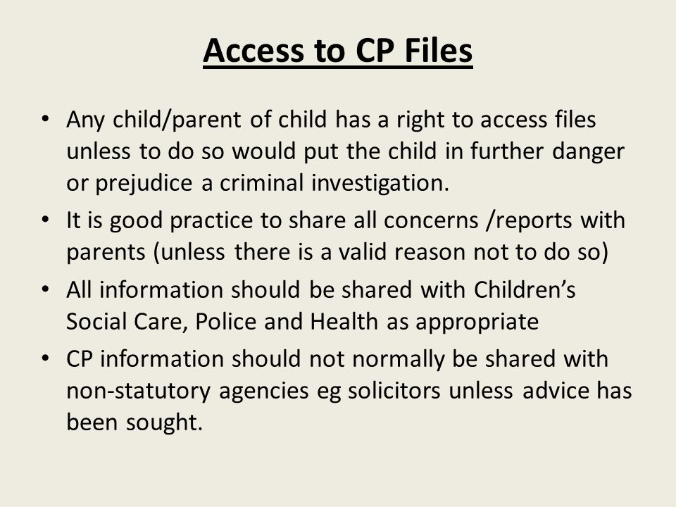 Access to CP Files Any child/parent of child has a right to access files unless to do so would put the child in further danger or prejudice a criminal