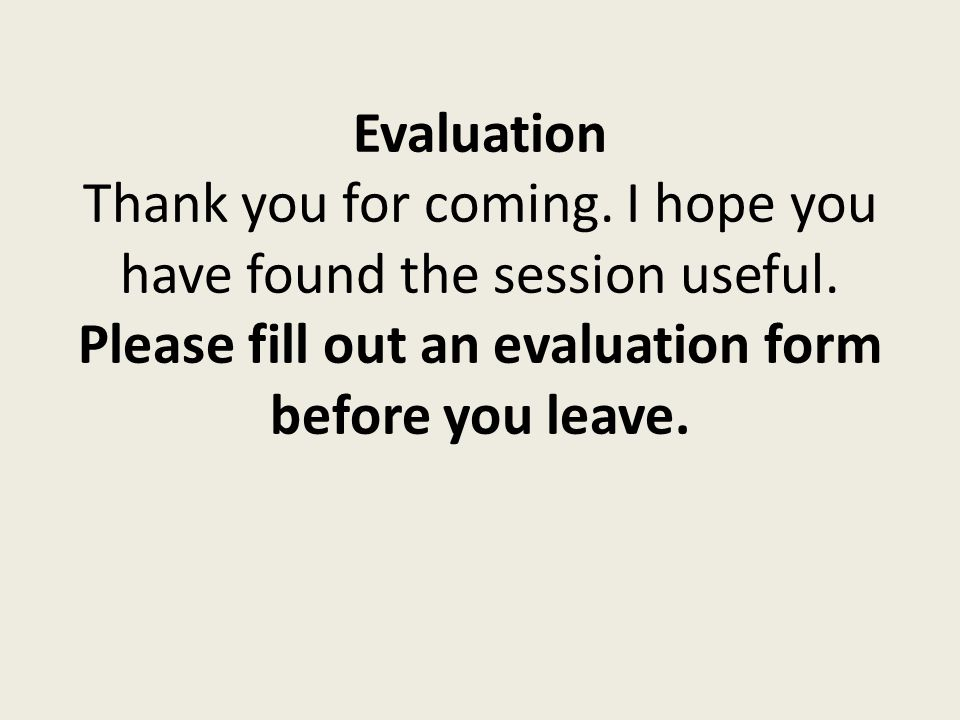 Evaluation Thank you for coming. I hope you have found the session useful. Please fill out an evaluation form before you leave.