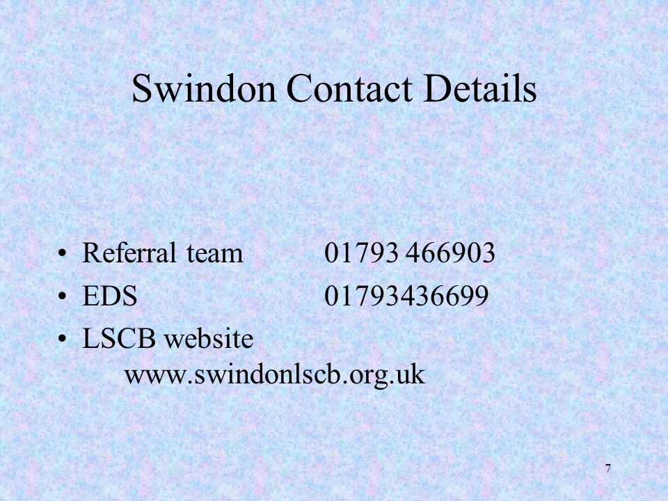 7 Swindon Contact Details Referral team01793 466903 EDS01793436699 LSCB website www.swindonlscb.org.uk