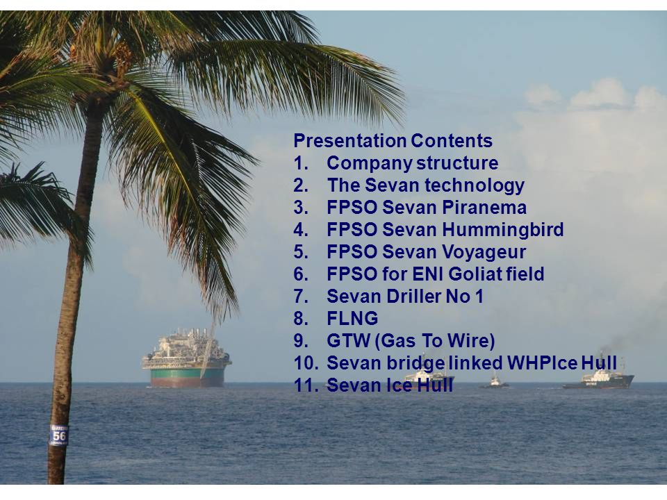 Presentation Contents 1.Company structure 2.The Sevan technology 3.FPSO Sevan Piranema 4.FPSO Sevan Hummingbird 5.FPSO Sevan Voyageur 6.FPSO for ENI Goliat field 7.Sevan Driller No 1 8.FLNG 9.GTW (Gas To Wire) 10.Sevan bridge linked WHPIce Hull 11.Sevan Ice Hull