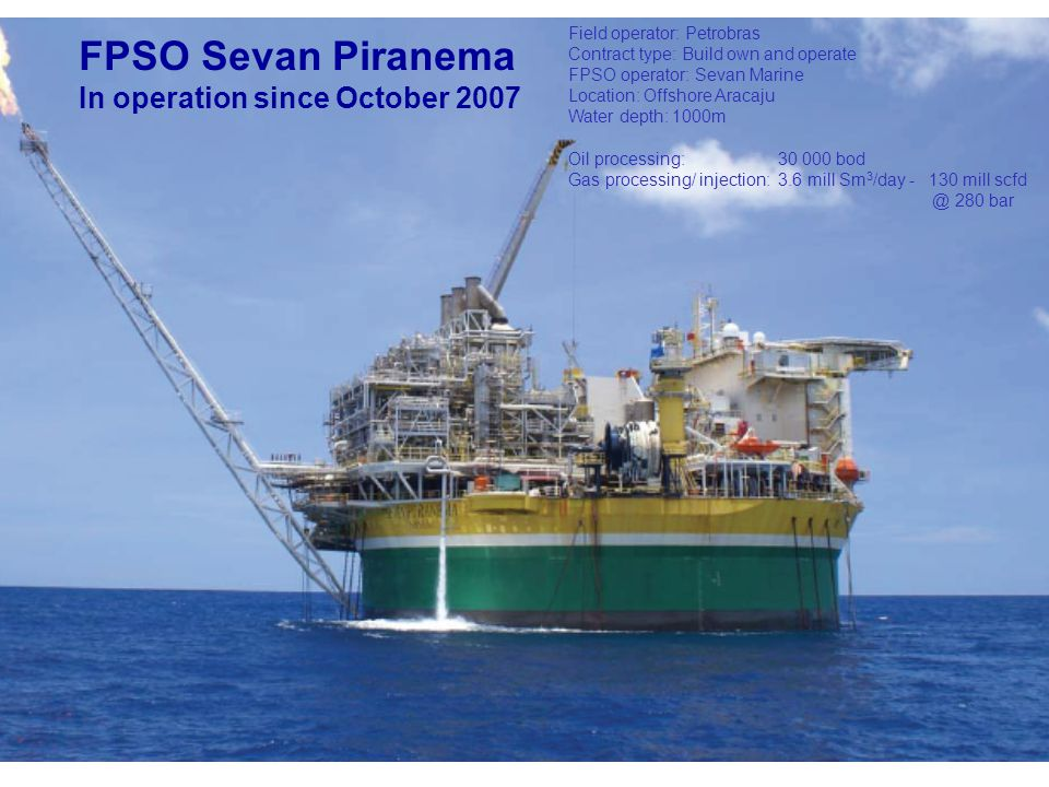 FPSO Sevan Piranema In operation since October 2007 Field operator: Petrobras Contract type: Build own and operate FPSO operator: Sevan Marine Location: Offshore Aracaju Water depth: 1000m Oil processing: 30 000 bod Gas processing/ injection:3.6 mill Sm 3 /day - 130 mill scfd @ 280 bar