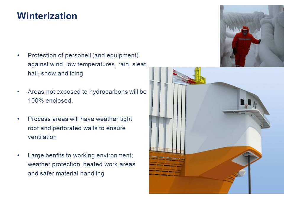 Winterization Protection of personell (and equipment) against wind, low temperatures, rain, sleat, hail, snow and icing Areas not exposed to hydrocarbons will be 100% enclosed.
