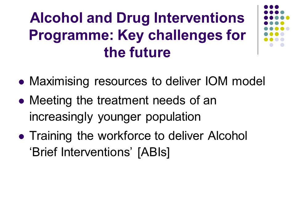 Alcohol and Drug Interventions Programme: Key challenges for the future Maximising resources to deliver IOM model Meeting the treatment needs of an increasingly younger population Training the workforce to deliver Alcohol 'Brief Interventions' [ABIs]