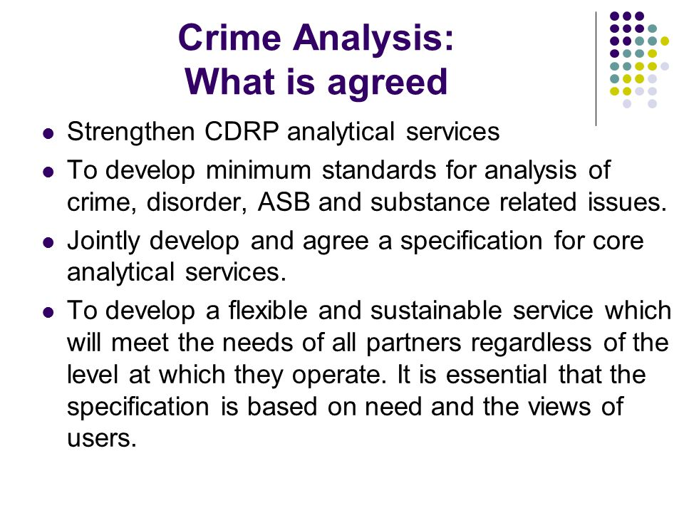 Crime Analysis: What is agreed Strengthen CDRP analytical services To develop minimum standards for analysis of crime, disorder, ASB and substance related issues.