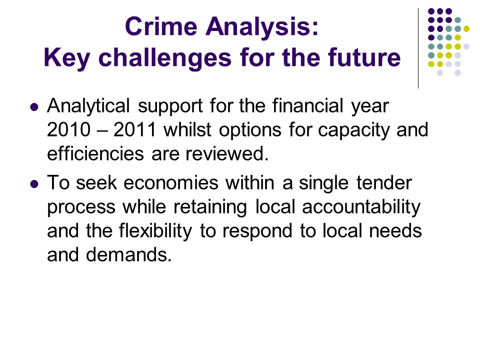 Crime Analysis: Key challenges for the future Analytical support for the financial year 2010 – 2011 whilst options for capacity and efficiencies are reviewed.