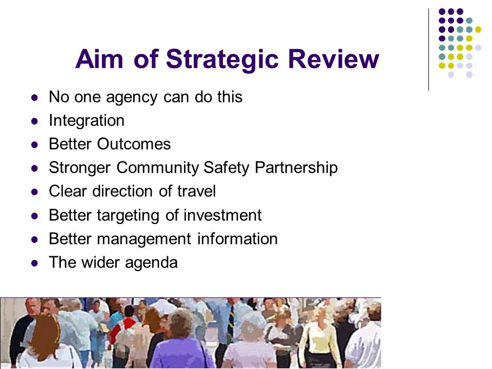 Aim of Strategic Review No one agency can do this Integration Better Outcomes Stronger Community Safety Partnership Clear direction of travel Better targeting of investment Better management information The wider agenda