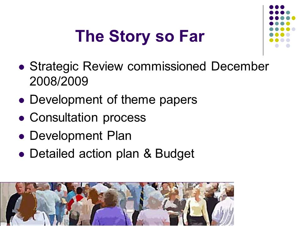 The Story so Far Strategic Review commissioned December 2008/2009 Development of theme papers Consultation process Development Plan Detailed action pl