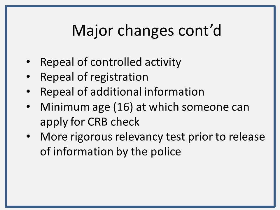 Major changes cont'd Repeal of controlled activity Repeal of registration Repeal of additional information Minimum age (16) at which someone can apply