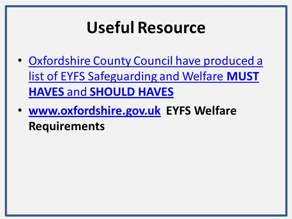 Useful Resource Oxfordshire County Council have produced a list of EYFS Safeguarding and Welfare MUST HAVES and SHOULD HAVES Oxfordshire County Counci