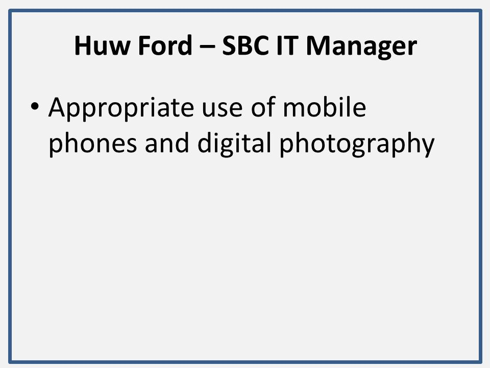 Huw Ford – SBC IT Manager Appropriate use of mobile phones and digital photography