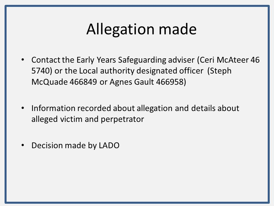 Allegation made Contact the Early Years Safeguarding adviser (Ceri McAteer 46 5740) or the Local authority designated officer (Steph McQuade 466849 or