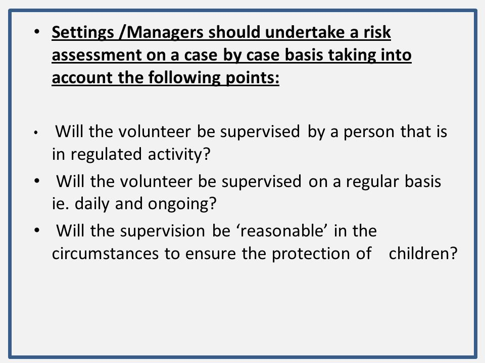 Settings /Managers should undertake a risk assessment on a case by case basis taking into account the following points: Will the volunteer be supervis