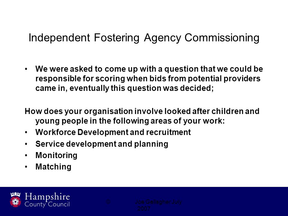 ©Joe Gallagher July 2007 Independent Fostering Agency Commissioning We were asked to come up with a question that we could be responsible for scoring when bids from potential providers came in, eventually this question was decided; How does your organisation involve looked after children and young people in the following areas of your work: Workforce Development and recruitment Service development and planning Monitoring Matching