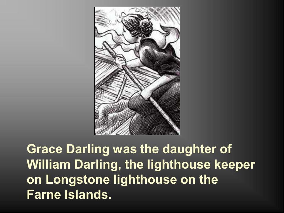 Grace Darling was the daughter of William Darling, the lighthouse keeper on Longstone lighthouse on the Farne Islands.