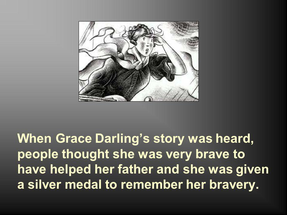 When Grace Darling's story was heard, people thought she was very brave to have helped her father and she was given a silver medal to remember her bra
