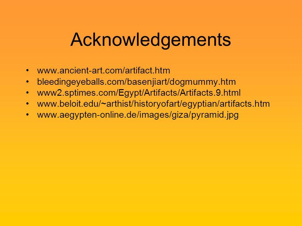 Acknowledgements www.ancient-art.com/artifact.htm bleedingeyeballs.com/basenjiart/dogmummy.htm www2.sptimes.com/Egypt/Artifacts/Artifacts.9.html www.beloit.edu/~arthist/historyofart/egyptian/artifacts.htm www.aegypten-online.de/images/giza/pyramid.jpg