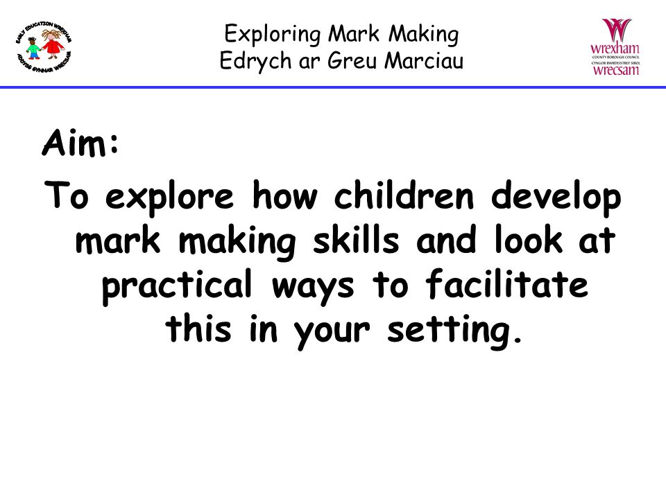 Exploring Mark Making Edrych ar Greu Marciau The child will move on to… Making individual marks and using some letters from own name to communicate a message Beginning to understand that drawing and writing are different Beginning to assign meaning to their marks