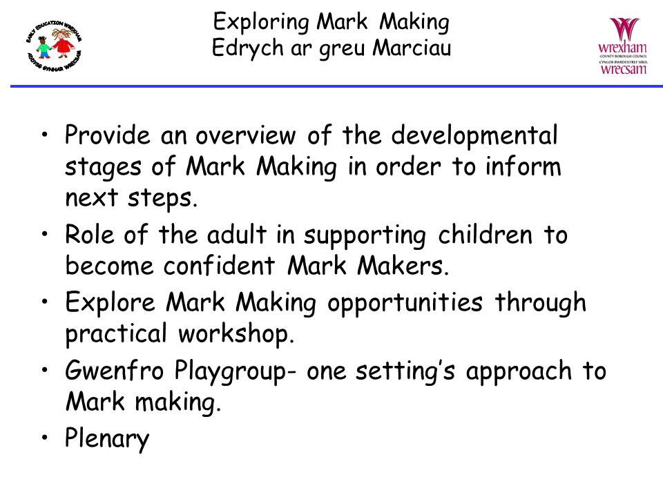 In time, the child progresses on to… Forming familiar letter like shapes and symbols 'Writing' left to right Becoming aware that writing conveys meaning and may 'read' own writing Showing increasing interest in writing own name Exploring Mark Making Edrych ar Greu Marciau