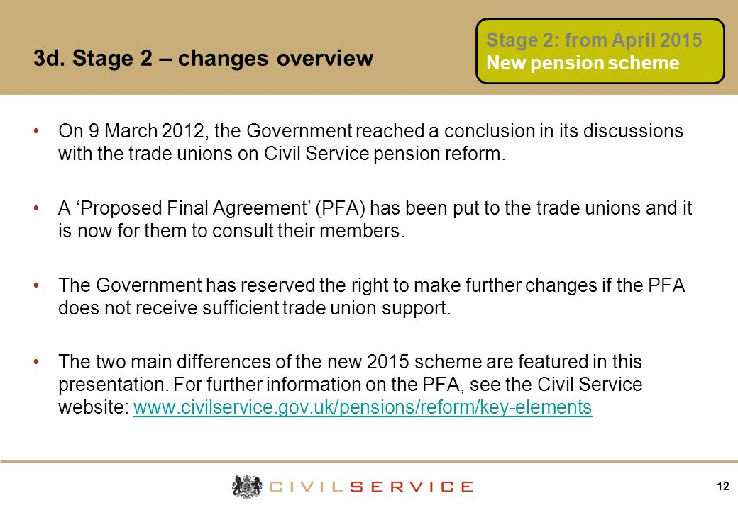 12 3d. Stage 2 – changes overview On 9 March 2012, the Government reached a conclusion in its discussions with the trade unions on Civil Service pensi