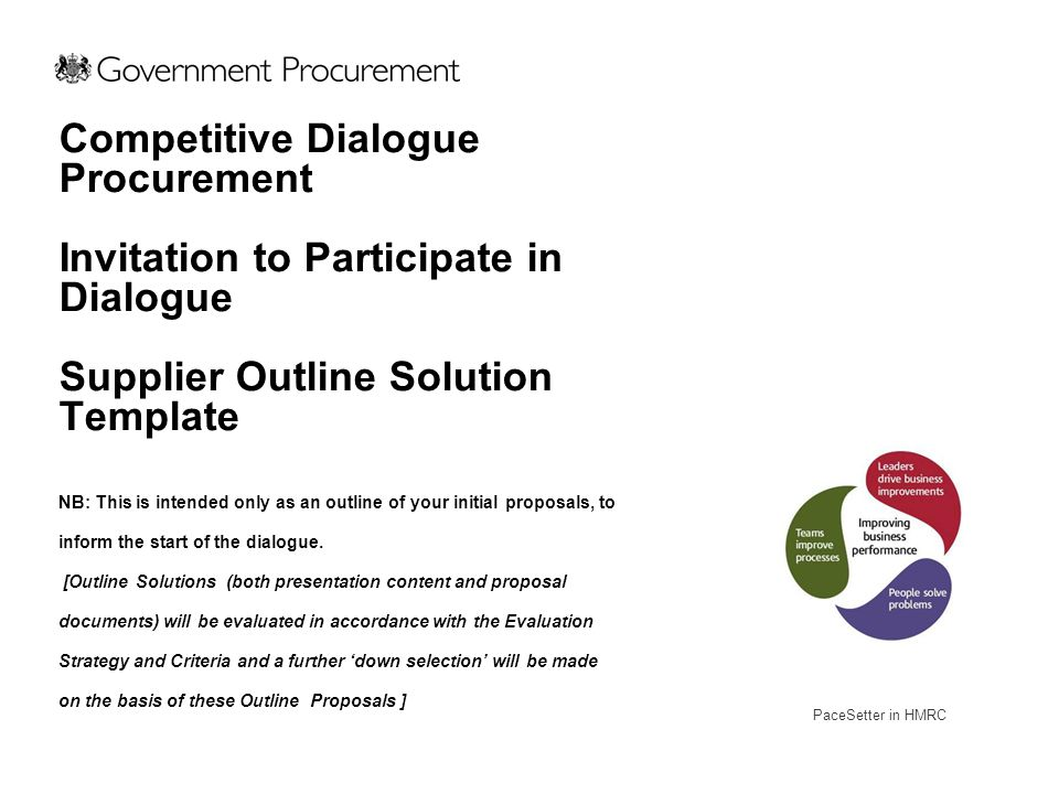 To enable suppliers to present initial thinking on outline solution in a standard format To provide a focus for the initial dialogue meeting Supplier Outline Solution Template Outline Solution Presentation Template To ensure dialogue focuses from the outset on the proposed solution as opposed to the requirement To enable a down select at first dialogue if required To create an audit trail of Supplier solution from the outset of dialogue To reduce the time and effort involved in developing and pitching a 'proposal' An outline solution presentation designed to be around 30-40 minutes in duration.