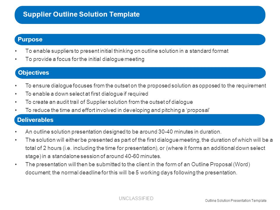 To enable suppliers to present initial thinking on outline solution in a standard format To provide a focus for the initial dialogue meeting Supplier Outline Solution Template Outline Solution Presentation Template To ensure dialogue focuses from the outset on the proposed solution as opposed to the requirement To enable a down select at first dialogue if required To create an audit trail of Supplier solution from the outset of dialogue To reduce the time and effort involved in developing and pitching a 'proposal' An outline solution presentation designed to be around minutes in duration.