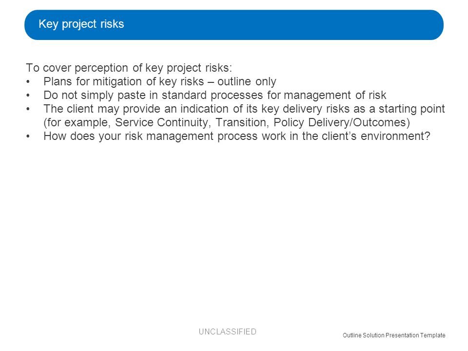 To cover perception of key project risks: Plans for mitigation of key risks – outline only Do not simply paste in standard processes for management of risk The client may provide an indication of its key delivery risks as a starting point (for example, Service Continuity, Transition, Policy Delivery/Outcomes) How does your risk management process work in the client's environment.
