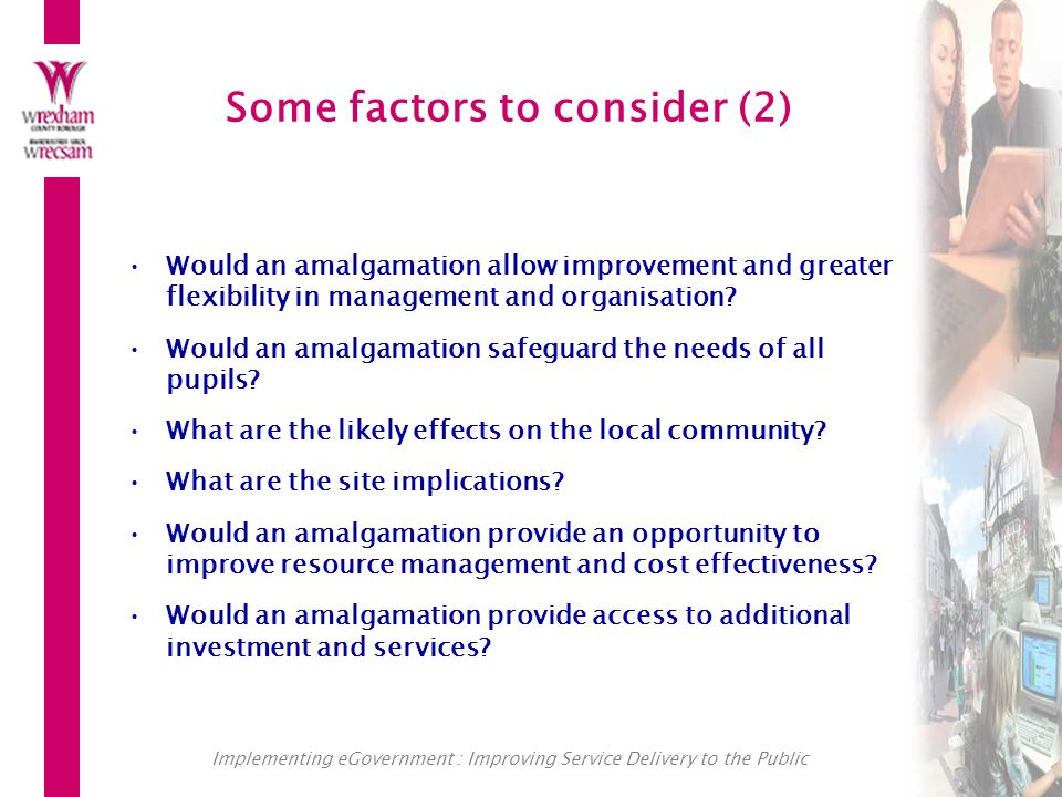 Implementing eGovernment : Improving Service Delivery to the Public Some factors to consider (2) Would an amalgamation allow improvement and greater flexibility in management and organisation.