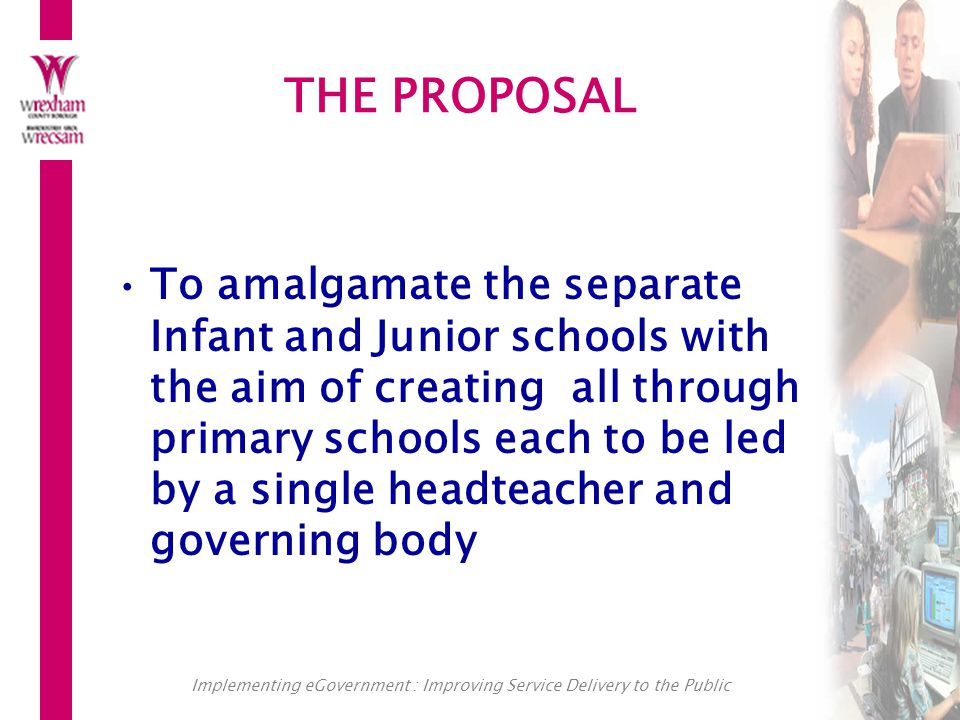 Implementing eGovernment : Improving Service Delivery to the Public THE PROPOSAL To amalgamate the separate Infant and Junior schools with the aim of creating all through primary schools each to be led by a single headteacher and governing body