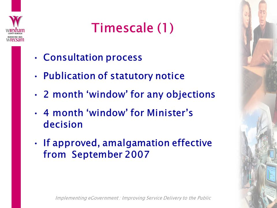 Implementing eGovernment : Improving Service Delivery to the Public Timescale (1) Consultation process Publication of statutory notice 2 month 'window' for any objections 4 month 'window' for Minister's decision If approved, amalgamation effective from September 2007